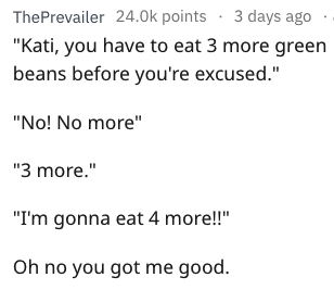 """bragging - Text - ThePrevailer 24.0k points 3 days ago """"Kati, you have to eat 3 more green beans before you're excused."""" """"No! No more"""" """"3 more."""" """"I'm gonna eat 4 more!!"""" Oh no you got me good."""