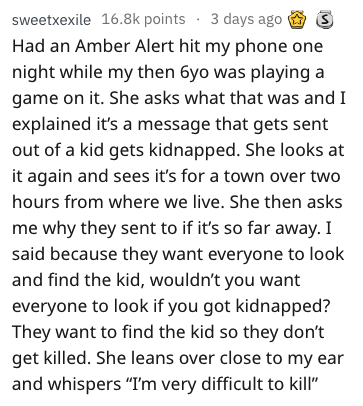 bragging - Text - sweetxexile 16.8k points 3 days ago Had an Amber Alert hit my phone one night while my then 6yo was playing a game on it. She asks what that was and I explained it's a message that gets sent out of a kid gets kidnapped. She looks at it again and sees it's for a town over two hours from where we live. She then asks me why they sent to if it's so far away. I said because they want everyone to look and find the kid, wouldn't you want everyone to look if you got kidnapped? They wan