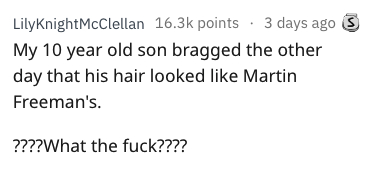 bragging - Text - LilyKnightMcClelan 16.3k points 3 days ago My 10 year old son bragged the other day that his hair looked like Martin Freeman's. ????What the fuck????