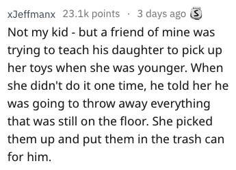 bragging - Text - xJeffmanx 23.1k points 3 days ago S Not my kid but a friend of mine was trying to teach his daughter to pick up her toys when she was younger. When she didn't do it one time, he told her he was going to throw away everything that was still on the floor. She picked them up and put them in the trash can for him