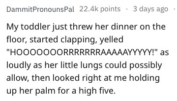 """bragging - Text - DammitPronouns Pal 22.4k points 3 days ago My toddler just threw her dinner on the floor, started clapping, yelled """"HOOO000ORRRRRRRAAAAAYYYYY!"""" as loudly as her little lungs could possibly allow, then looked right at me holding up her palm for a high five."""