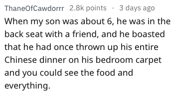bragging - Text - ThaneOfCawdorrr 2.8k points 3 days ago When my son was about 6, he was in the back seat with a friend, and he boasted that he had once thrown up his entire Chinese dinner on his bedroom carpet and you could see the food and everything