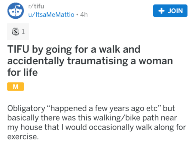 "tifu - Text - r/tifu JOIN u/ltsaMeMattio 4h S 1 TIFU by going for a walk and accidentally traumatising a woman for life Obligatory ""happened a few years ago etc"" but basically there was this walking/bike path my house that I would occasionally walk along for exercise."