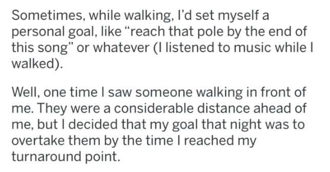 "tifu - Text - Sometimes, while walking, I'd set myself a personal goal, like ""reach that pole by the end of this song"" or whatever (I listened to music while I walked) Well, one time I saw someone walking in front of me. They were a considerable distance ahead of me, but I decided that my goal that night was to overtake them by the time I reached my turnaround point."