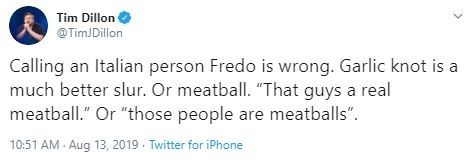 """Text - Tim Dillon @TimJDillon Calling an Italian person Fredo is wrong. Garlic knot is a much better slur. Or meatball. """"That guys a real meatball."""" Or """"those people are meatballs"""" 10:51 AM Aug 13, 2019 Twitter for iPhone"""