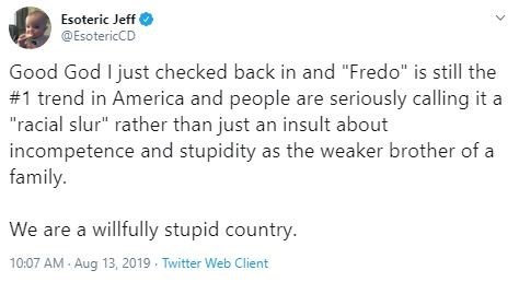 """Text - Esoteric Jeff @EsotericCD Good God I just checked back in and """"Fredo"""" is still the #1 trend in America and people are seriously calling it a """"racial slur"""" rather than just an insult about incompetence and stupidity as the weaker brother of a family. We are a willfully stupid country. 10:07 AM Aug 13, 2019 Twitter Web Client"""