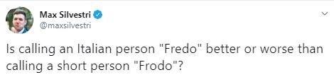"Text - Max Silvestri @maxsilvestri Is calling an Italian person ""Fredo"" better or worse than calling a short person ""Frodo""?"