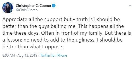 Text - Christopher C. Cuomo @ChrisCuomo Appreciate all the support but truth is I should be better than the guys baiting me. This happens all the time these days. Often in front of my family. But there is a lesson: no need to add to the ugliness; I should be better than what I oppose. 8:00 AM Aug 13, 2019 Twitter for iPhone