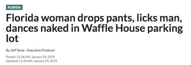 florida man - Text - FLORIDA Florida woman drops pants, licks man, dances naked in Waffle House parking lot By Jeff Tavss- Executive Producer Posted: 11:36 AM, January 24, 2019 Updated: 11:36 AM, January 24, 2019
