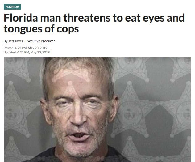 florida man - Face - FLORIDA Florida man threatens to eat eyes and tongues of cops By Jeff Tavss- Executive Producer Posted: 4:22 PM, May 20, 2019 Updated: 4:22 PM, May 20, 2019