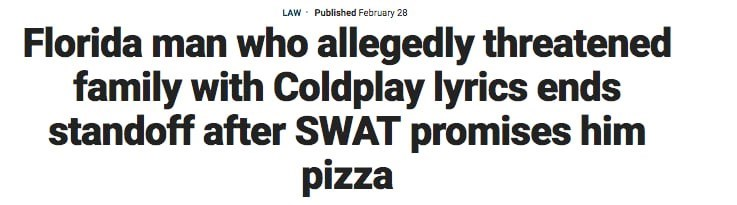 florida man - Text - LAW Published February 28 Florida man who allegedly threatened family with Coldplay lyrics ends standoff after SWAT promises him pizza