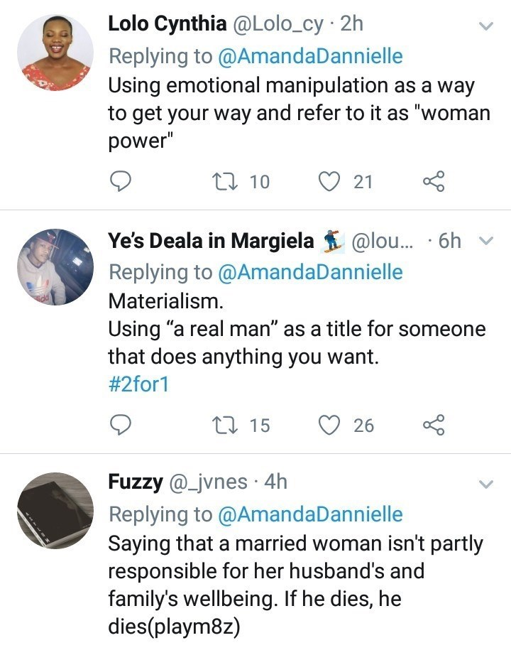 """toxic femininity - Text - Lolo Cynthia @Lolo_cy 2h Replying to @AmandaDannielle Using emotional manipulation as a way to get your way and refer to it as """"woman power"""" L10 21 Ye's Deala in Margiela @lou... 6h Replying to @AmandaDannielle Materialism Using """"a real man"""" as a title for someone that does anything you want. # 2for1 115 26 Fuzzy @_jvnes 4h Replying to @AmandaDannielle Saying that a married woman isn't partly responsible for her husband's and family's wellbeing. If he dies, he dies(play"""