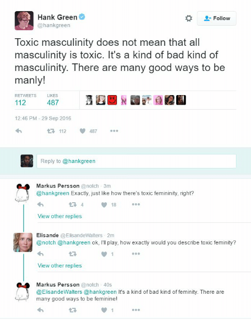 toxic femininity - Text - Hank Green Follow @hankgreen Toxic masculinity does not mean that all masculinity is toxic. It's a kind of bad kind of masculinity. There are many good ways to be manly! RETWEETS LIKES 112 487 12:46 PM 29 Sep 2016 t3 112 487 Reply to @hankgreen Markus Persson @notch 3m @hankgreen Exactly, just like how there's toxic femininity, right? 4 18 View other replies Elisande @ElisandeWalters 2m @notch @hankgreen ok, I'll play, how exactly would you describe toxic feminity? View