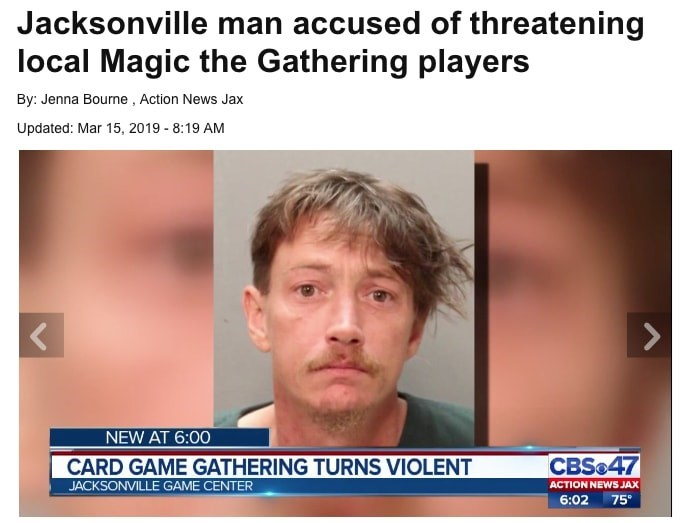 Face - Jacksonville man accused of threatening local Magic the Gathering players By: Jenna Bourne , Action News Jax Updated: Mar 15, 2019 - 8:19 AM NEW AT 6:00 CBS&47 CARD GAME GATHERING TURNS VIOLENT ACTION NEWS JAX 75 JACKSONVILLE GAME CENTER 6:02