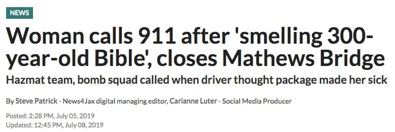 Text - NEWS Woman calls 911 after 'smelling 300 year-old Bible', closes Mathews Bridge Hazmat team, bomb squad called when driver thought package made her sick By Steve Patrick-News4Jax digital managing editor, Carianne Luter- Social Media Producer Posted: 2:28 PM, July 05, 2019 Updated: 12:45 PM, July 08, 2019