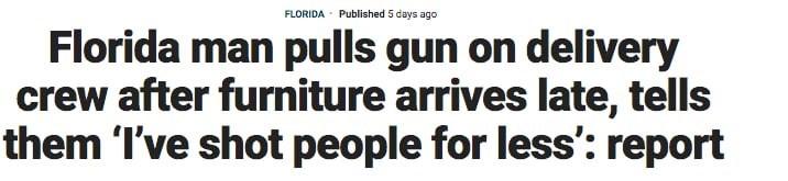 Font - FLORIDA Published 5 days ago Florida man pulls gun on delivery crew after furniture arrives late, tells them I've shot people for less': report