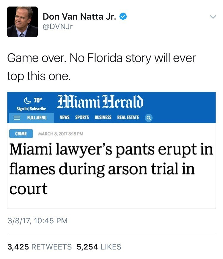 Text - Don Van Natta Jr. @DVNJR Game over. No Florida story will ever top this one. Miami Herald 70 Sign In Subscribe NEWS SPORTS BUSINESS REAL ESTATE a FULL MENU MARCH 8,2017 8:18 PM CRIME Miami lawyer's pants erupt in flames during arson trial in court 3/8/17, 10:45 PM 3,425 RETWEETS 5,254 LIKES