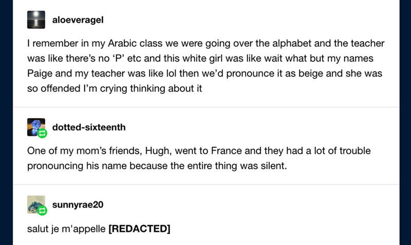 Text - aloeveragel I remember in my Arabic class we were going over the alphabet and the teacher was like there's no 'P' etc and this white girl was like wait what but my names Paige and my teacher was like lol then we'd pronounce it as beige and she was so offended I'm crying thinking about it dotted-sixteenth One of my mom's friends, Hugh, went to France and they had a lot of trouble pronouncing his name because the entire thing was silent. sunnyrae20 salut je m'appelle [REDACTED]
