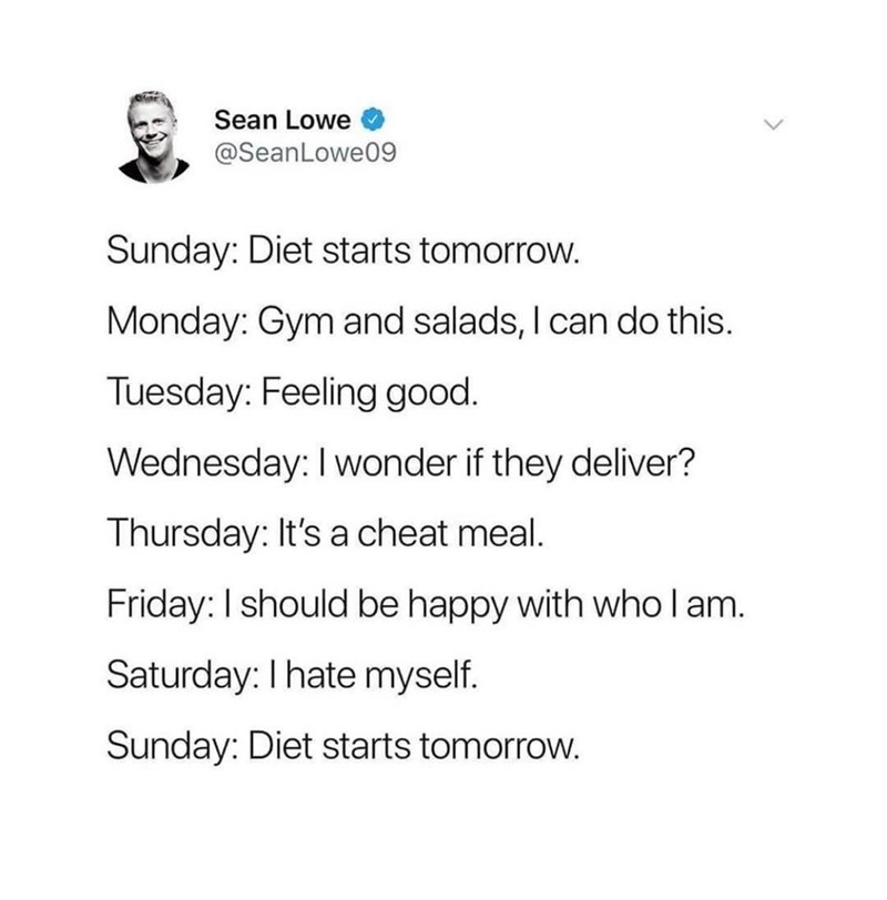 Text - Sean Lowe @SeanLowe0g9 Sunday: Diet starts tomorrow. Monday: Gym and salads, I can do this. Tuesday: Feeling good. Wednesday: I wonder if they deliver? Thursday: It's a cheat meal. Friday: I should be happy with who l am. Saturday: I hate myself. Sunday: Diet starts tomorrow.