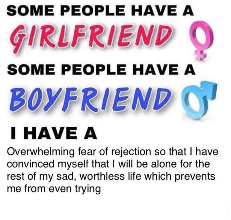 "Meme that reads, ""SOME PEOPLE HAVE A GIRLFRIEND, SOME PEOPLE HAVE A BOYFRIEND, I HAVE A Overwhelming fear of rejection so that I have convinced myself that I will be alone for the rest of my sad, worthless life which prevents me from even trying"""