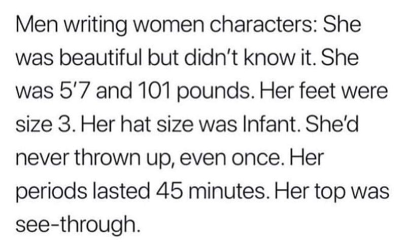 Text - Men writing women characters: She was beautiful but didn't know it. She was 5'7 and 101 pounds. Her feet were size 3. Her hat size was Infant. She'd never thrown up, even once. Her periods lasted 45 minutes. Her top was see-through