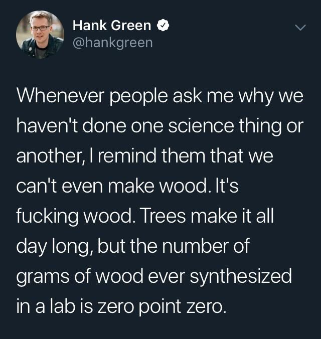 Text - Hank Green @hankgreen Whenever people ask me why we haven't done one science thing or another, I remind them that we can't even make wood. It's fucking wood. Trees make it all day long, but the number of grams of wood ever synthesized in a lab is zero point zero.