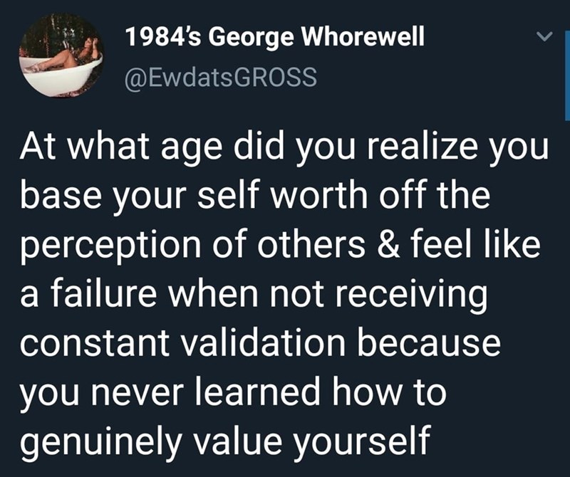 Text - 1984's George Whorewell @EwdatsGROSS At what age did you realize you base your self worth off the perception of others & feel like failure when not receiving constant validation because you never learned how to genuinely value yourself