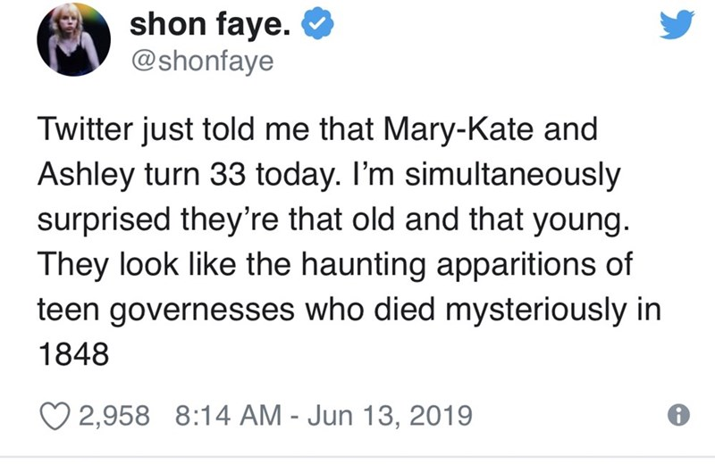 Text - shon faye. @shonfaye Twitter just told me that Mary-Kate and Ashley turn 33 today. I'm simultaneously surprised they're that old and that young. They look like the haunting apparitions of teen governesses who died mysteriously in 1848 2,958 8:14 AM - Jun 13, 2019