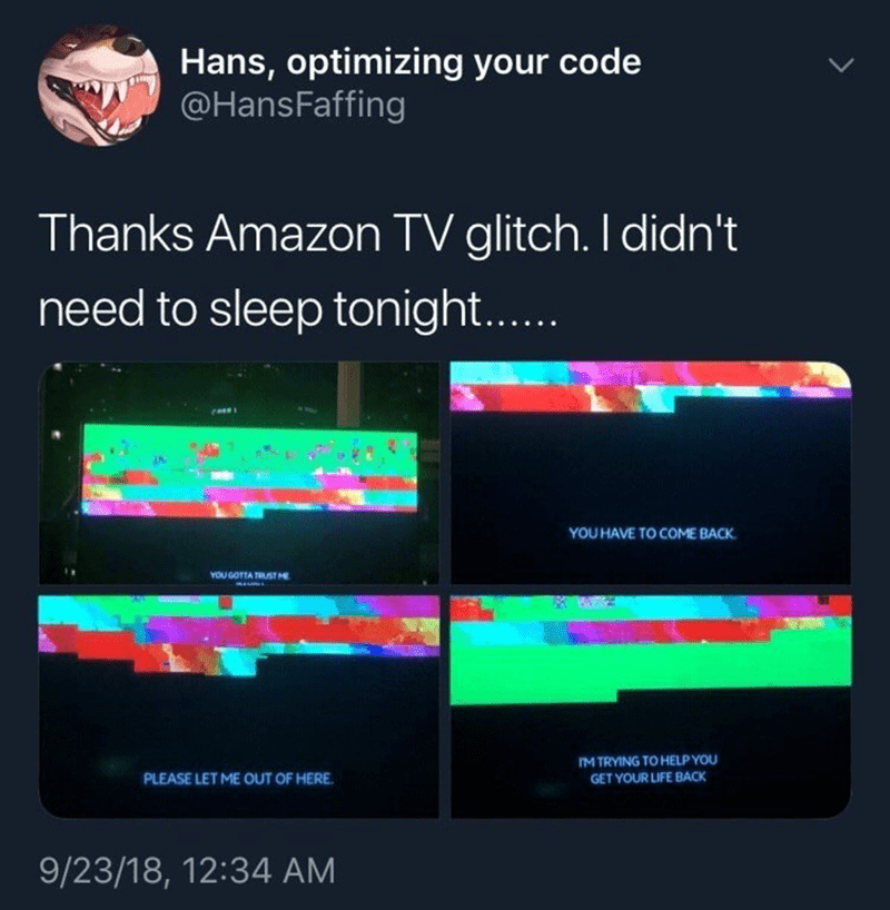 Text - Hans, optimizing your code @HansFaffing Thanks Amazon TV glitch. I didn't need to sleep tonight.... YOU HAVE TO COME BACK YOU GOTTA TRUST M IM TRYING TO HELP YOU GET YOUR LIFE BACK PLEASE LET ME OUT OF HERE 9/23/18, 12:34 AM