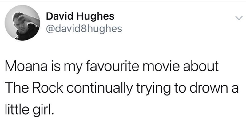 Text - David Hughes @david8hughes Moana is my favourite movie about The Rock continually trying to drown a little girl.