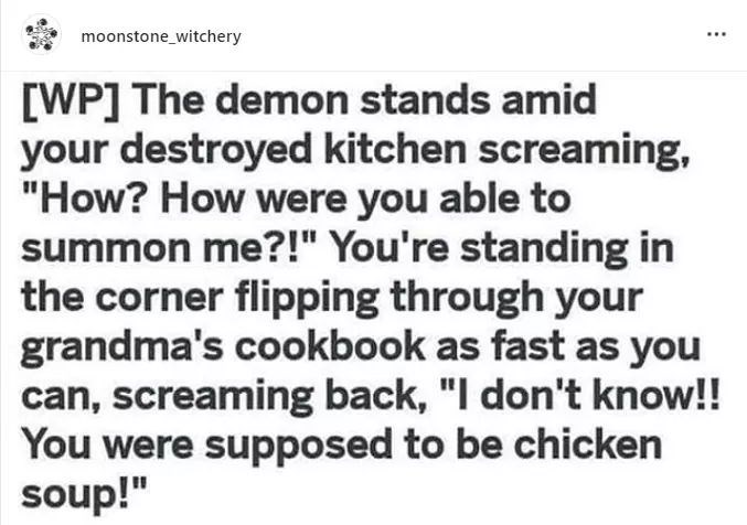 "Text - moonstone_witchery [WP] The demon stands amid your destroyed kitchen screaming, ""How? How were you able to summon me?!"" You're standing in the corner flipping through your grandma's cookbook as fast as you can, screaming back, ""I don't know!! You were supposed to be chicken soup!"""