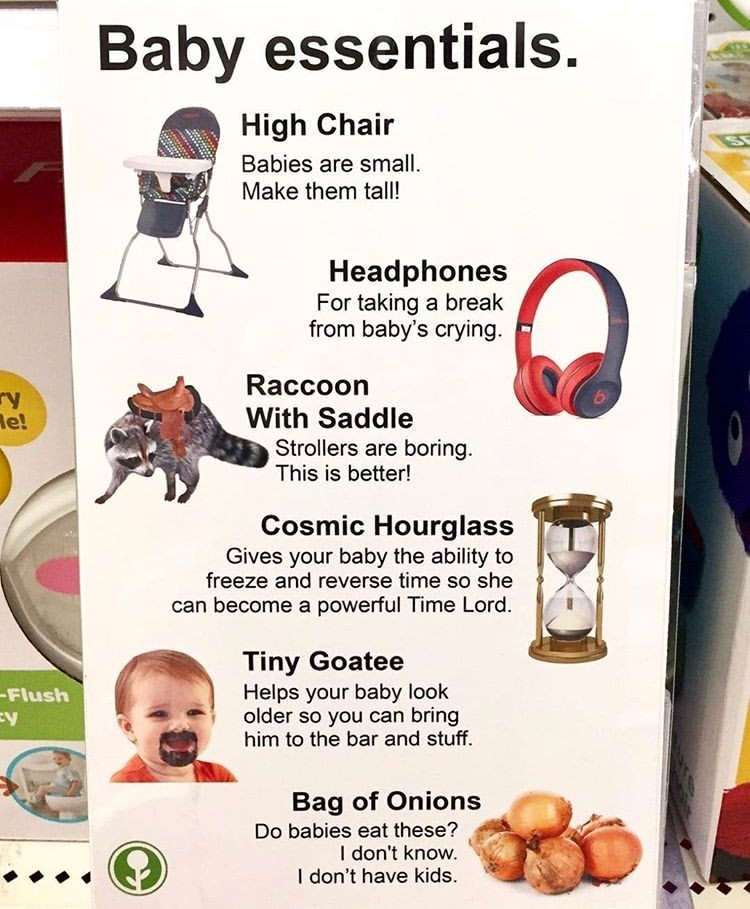 Baby essentials. High Chair Babies are small. Make them tall! Headphones For taking a break from baby's crying. Raccoon ry le! With Saddle Strollers are boring. This is better! Cosmic Hourglass Gives your baby the ability to freeze and reverse time so she can become a powerful Time Lord. Tiny Goatee Helps your baby look older so you can bring him to the bar and stuff Flush Bag of Onions Do babies eat these? I don't know. I don't have kids