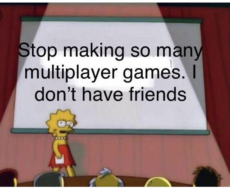 Cartoon - Stop making so many multiplayer games. don't have friends