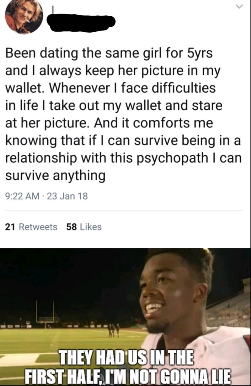 Text - Been dating the same girl for 5yrs and I always keep her picture in my wallet. Whenever I face difficulties in life I take out my wallet and stare at her picture. And it comforts me knowing that if l can survive being in a relationship with this psychopath I can survive anything 9:22 AM 23 Jan 18 21 Retweets 58 Likes THEY HAD US IN THE FIRST HALF I'M NOT GONNA LIE