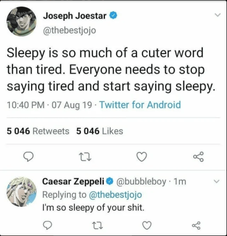 Text - Joseph Joestar @thebestjojo Sleepy is so much of a cuter word than tired. Everyone needs to stop saying tired and start saying sleepy. 10:40 PM 07 Aug 19 Twitter for Android 5 046 Retweets 5 046 Likes Caesar Zeppeli @bubbleboy 1m Replying to @thebestjojo I'm so sleepy of your shit.