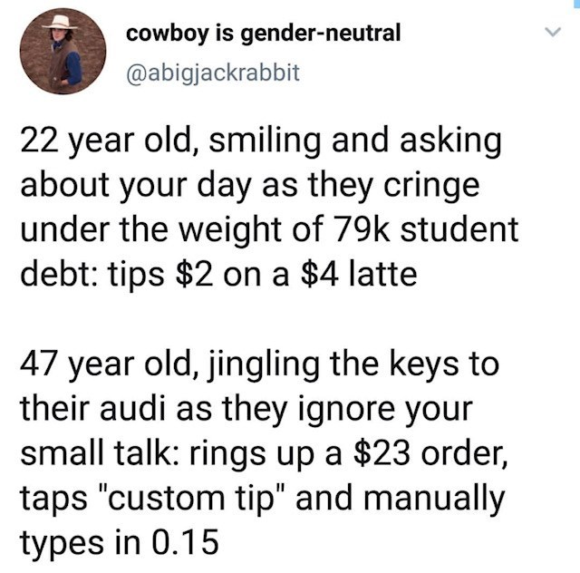 """Text - cowboy is gender-neutral @abigjackrabbit 22 year old, smiling and asking about your day as they cringe under the weight of 79k student debt: tips $2 on a $4 latte 47 year old, jingling the keys to their audi as they ignore your small talk: rings up a $23 order, taps """"custom tip"""" and manually types in 0.15"""