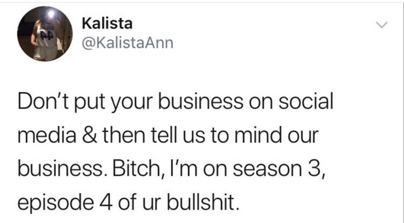 Text - Kalista @KalistaAnn Don't put your business on social media & then tell us to mind our business. Bitch, I'm on season 3, episode 4 of ur bullshit.