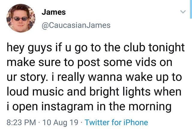 Text - James @CaucasianJames hey guys if u go to the club tonight make sure to post some vids on ur story. i really wanna wake up to loud music and bright lights when i open instagram in the morning 8:23 PM 10 Aug 19 Twitter for iPhone