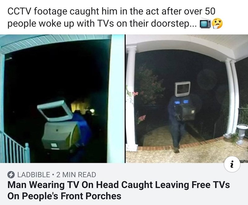 Vehicle door - CCTV footage caught him in the act after over 50 people woke up with TVs on their doorstep... i LADBIBLE 2 MIN READ Man Wearing TV On Head Caught Leaving Free TVs On People's Front Porches Di