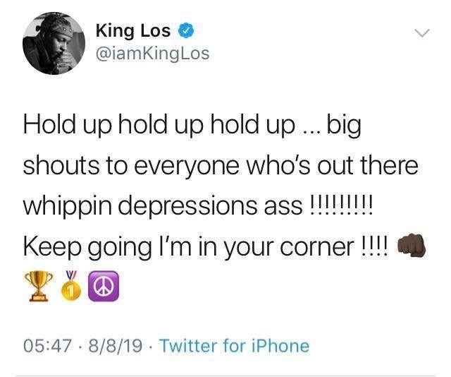 Text - King Los @iamKingLos Hold up hold up hold up... big shouts to everyone who's out there whippin depressions ass!!! Keep going I'm in your corner!!! $1 05:47 8/8/19 Twitter for iPhone