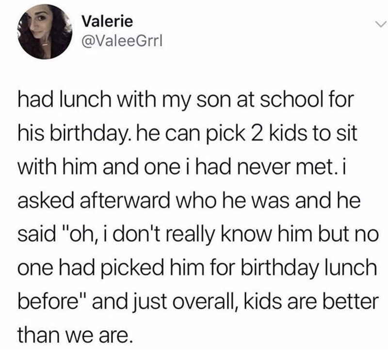"""Text - Valerie @ValeeGrrl had lunch with my son at school for his birthday. he can pick 2 kids to sit with him and one i had never met. i asked afterward who he was and he said """"oh, i don't really know him but no one had picked him for birthday lunch before"""" and just overall, kids are better than we are."""