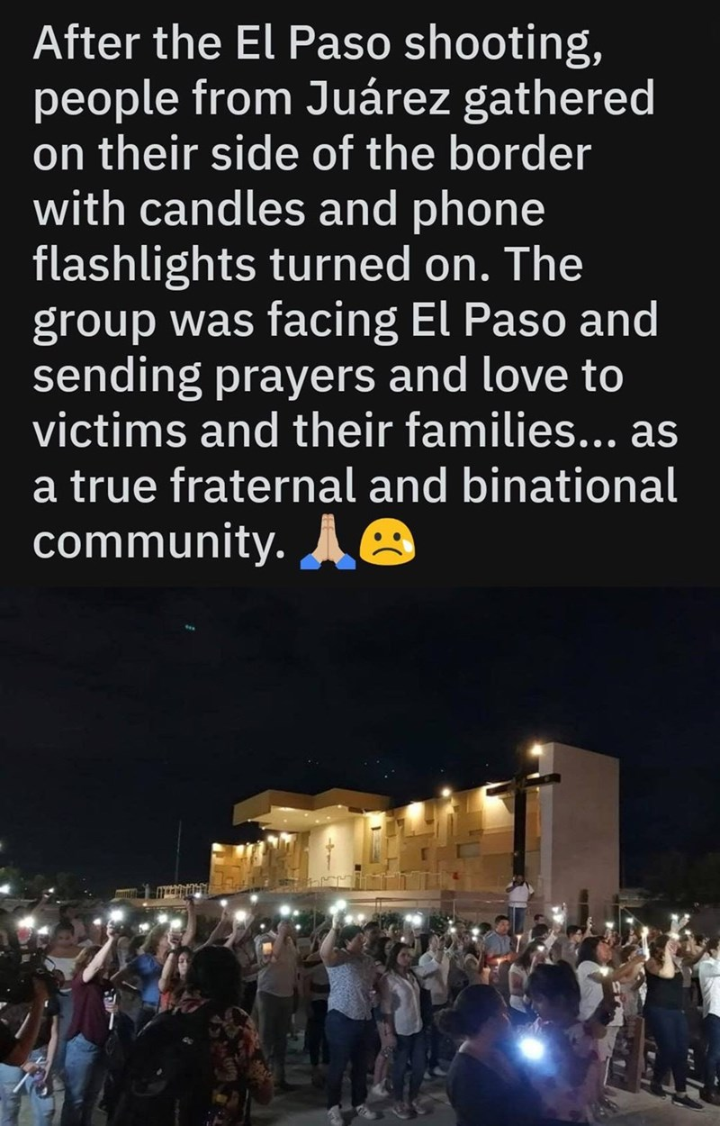 Sky - After the El Paso shooting, people from Juárez gathered on their side of the border with candles and phone flashlights turned on. The group was facing El Paso and sending prayers and love to victims and their families... as a true fraternal and binational community.B