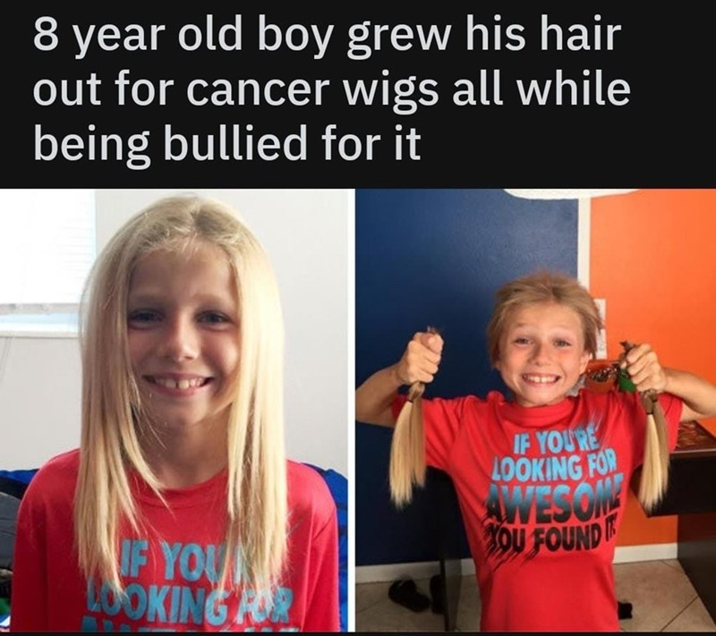 People - year old boy grew his hair out for cancer wigs all while being bullied for it IF YOU'RE KING FOR AWESONY OU FOUND OF YOU OOKING R