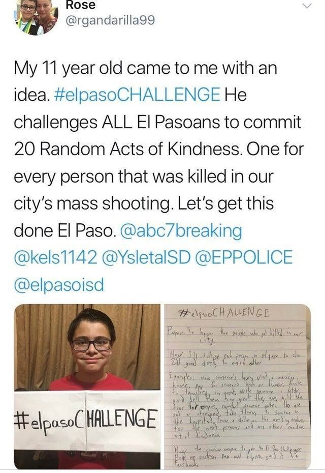 Text - Rose @rgandarilla99 My 11 year old came to me with an idea. #elpasoCHALLENGE He challenges ALL EI Pasoans to commit 20 Random Acts of Kindness. One for every person that was killed in our city's mass shooting. Let's get this done El Paso. @abc7breaking @kels1142 @YsletalSD @EPPOLICE @elpasoisd #esoCHALLENGE 20 de achebec eade , wit ece e, y fe ye, A.)e #elpasCHALLENGE Smt e lopite Te dile e adf indaess