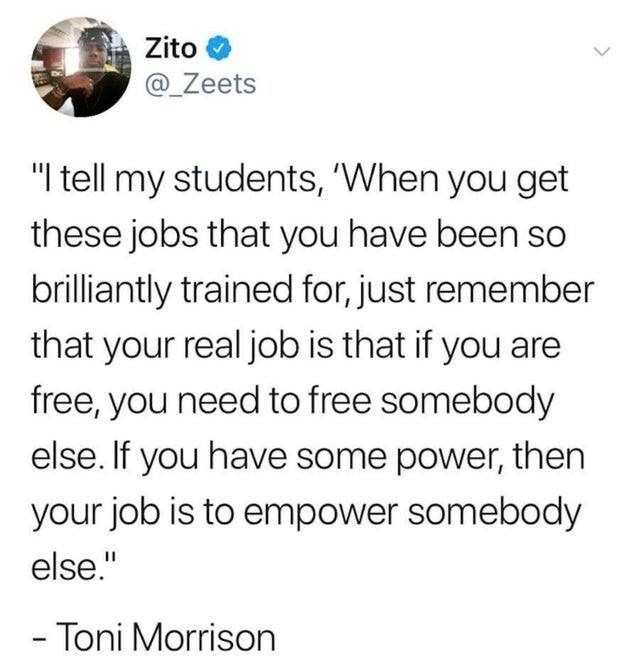 """Text - Zito @_Zeets """"I tell my students, 'When you get these jobs that you have been so brilliantly trained for, just remember that your real job is that if you are free, you need to free somebody else. If you have some power, then your job is to empower somebody else."""" - Toni Morrison"""