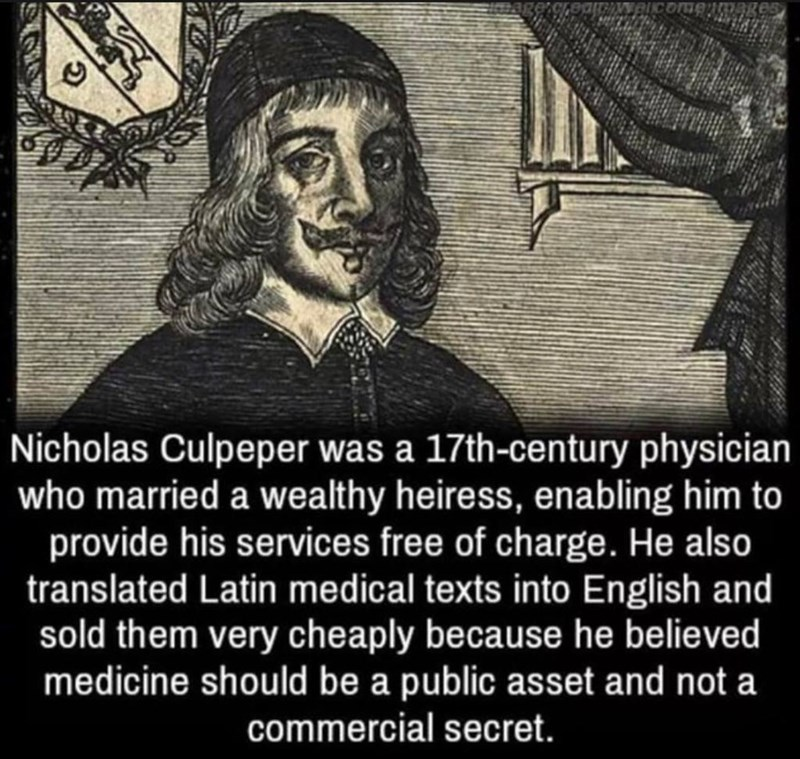 Text - Nicholas Culpeper was a 17th-century physician who married a wealthy heiress, enabling him to provide his services free of charge. He also translated Latin medical texts into English and sold them very cheaply because he believed medicine should be a public asset and not a commercial secret.
