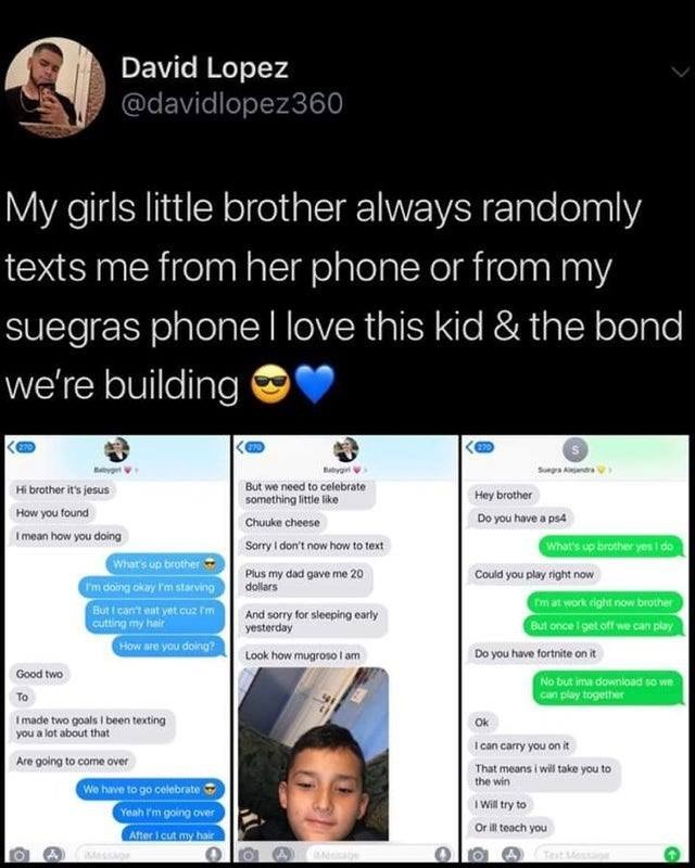Text - David Lopez @davidlopez360 My girls little brother always randomly texts me from her phone or from my suegras phone I love this kid & the bond we're building Suega Aanr yg But we need to celebrate Hi brother it's jesus Hey brother something little like How you found Do you have a ps4 Chuuke cheese Imean how you doing What's up brother yes 1 do Sarry I don't now how to text Whar's up brother m doing okay 'm starving But I can't eat yet.cuz Im cutting my hair How are you doling? Plus my dad