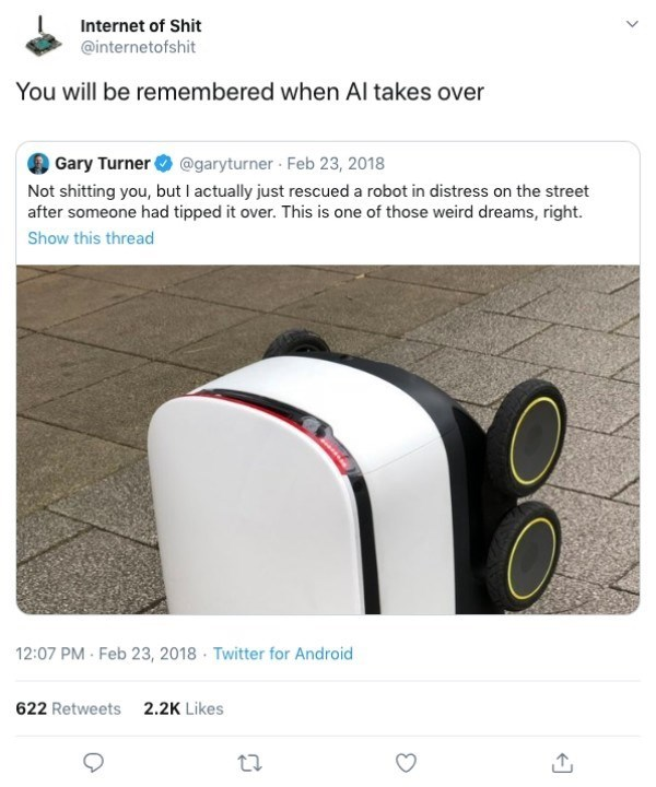 Product - Internet of Shit @internetofshit You will be remembered when Al takes over Gary Turner @garyturner Feb 23, 2018 Not shitting you, but I actually just rescued a robot in distress on the street after someone had tipped it over. This is one of those weird dreams, right. Show this thread 12:07 PM Feb 23, 2018 Twitter for Android 622 Retweets2.2K Likes