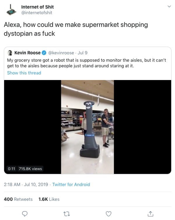 Text - Internet of Shit @internetofshit Alexa, how could we make supermarket shopping dystopian as fuck Kevin Roose @kevinroose Jul 9 My grocery store got a robot that is supposed to monitor the aisles, but it can't get to the aisles because people just stand around staring at it Show this thread 0:11 715.8K views 2:18 AM Jul 10, 2019 Twitter for Android 400 Retweets 1.6K Likes