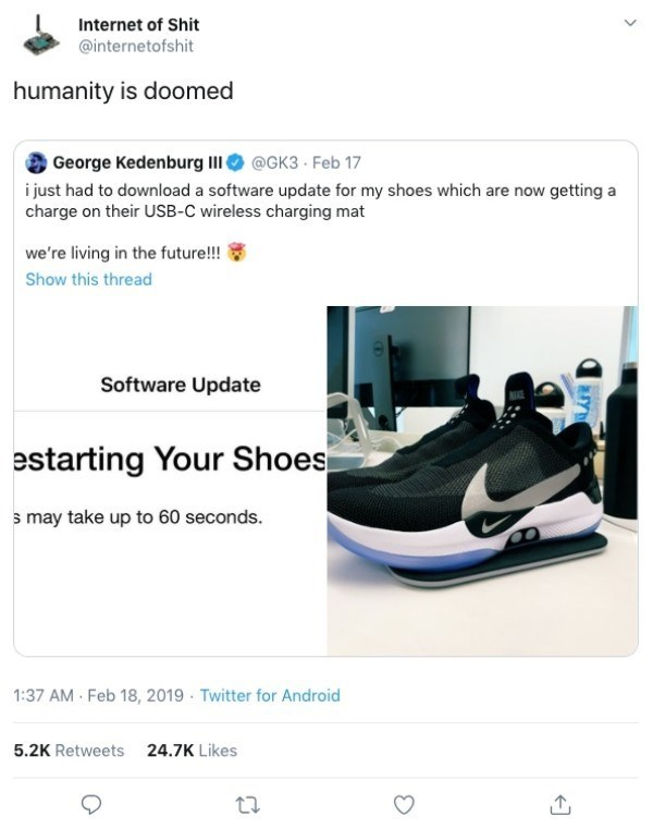 Footwear - Internet of Shit @internetofshit humanity is doomed George Kedenburg I@GK3 Feb 17 i just had to download a software update for my shoes which are now getting a charge on their USB-C wireless charging mat we're living in the future!!! Show this thread Software Update estarting Your Shoes s may take up to 60 seconds. 1:37 AM Feb 18, 2019 Twitter for Android 5.2K Retweets 24.7K Likes Y